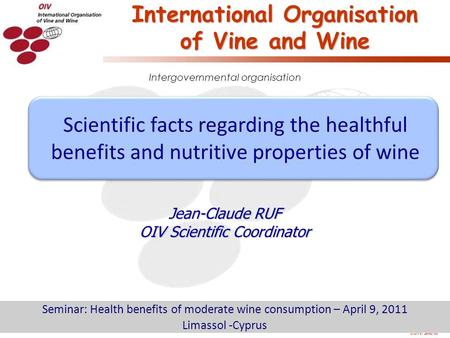 O.I.V. 2010/10 Intergovernmental organisation International Organisation of Vine and Wine Jean-Claude RUF OIV Scientific Coordinator Seminar: Health benefits.