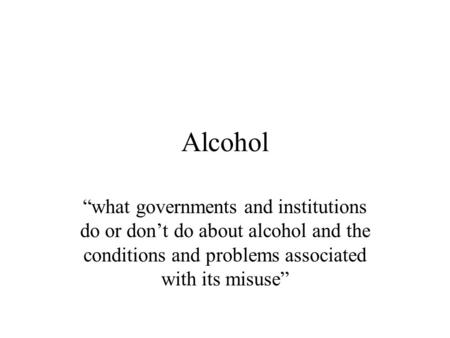 Alcohol what governments and institutions do or dont do about alcohol and the conditions and problems associated with its misuse.
