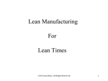 2009 Lean Ideas, All Rights Reserved1 Lean Manufacturing For Lean Times.