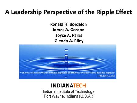 A Leadership Perspective of the Ripple Effect Ronald H. Bordelon James A. Gordon Joyce A. Parks Glenda A. Riley INDIANATECH Indiana Institute of Technology.