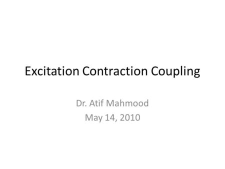 Excitation Contraction Coupling Dr. Atif Mahmood May 14, 2010.