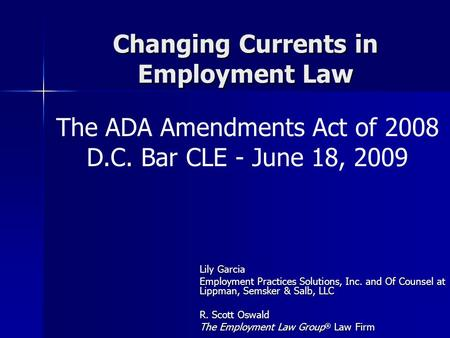 Changing Currents in Employment Law Lily Garcia Employment Practices Solutions, Inc. and Of Counsel at Lippman, Semsker & Salb, LLC R. Scott Oswald The.