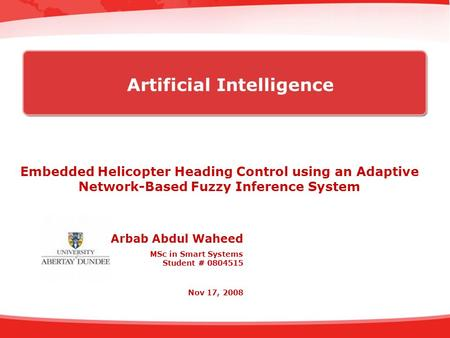 Embedded Helicopter Heading Control using an Adaptive Network-Based Fuzzy Inference System Arbab Abdul Waheed MSc in Smart Systems Student # 0804515 Nov.