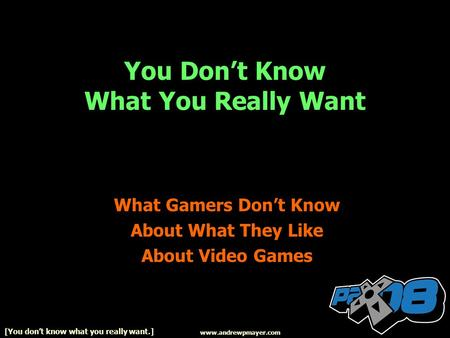 You Dont Know What You Really Want What Gamers Dont Know About What They Like About Video Games www.andrewpmayer.com [You dont know what you really want.]