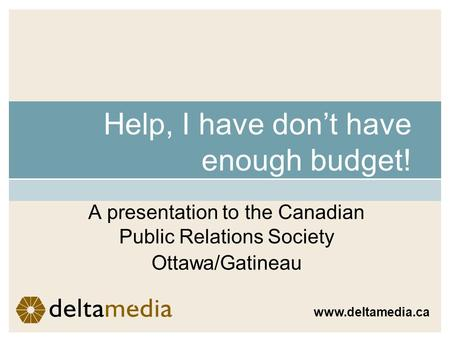 Help, I have dont have enough budget! A presentation to the Canadian Public Relations Society Ottawa/Gatineau www.deltamedia.ca.