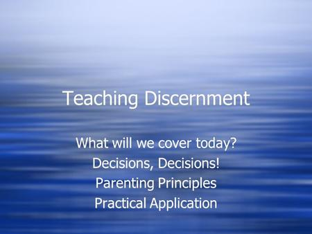Teaching Discernment What will we cover today? Decisions, Decisions! Parenting Principles Practical Application What will we cover today? Decisions, Decisions!