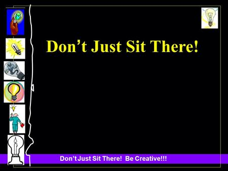 Dont Just Sit There! Be Creative!!! Don t Just Sit There!