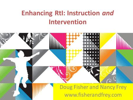 Enhancing RtI: Instruction and Intervention Doug Fisher and Nancy Frey www.fisherandfrey.com.