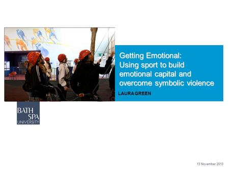 Getting Emotional: Using sport to build emotional capital and overcome symbolic violence LAURA GREEN 13 November 2013.