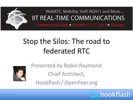 2013-10-16 Stop the Silos: The road to federated RTC Presented by Robin Raymond Chief Architect, Hookflash / OpenPeer.org.