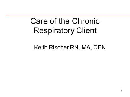 1 Care of the Chronic Respiratory Client Keith Rischer RN, MA, CEN.