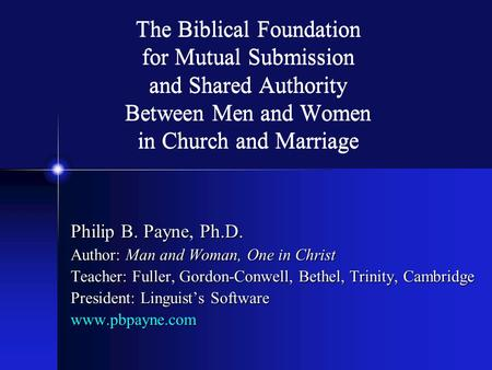 The Biblical Foundation for Mutual Submission and Shared Authority Between Men and Women in Church and Marriage Philip B. Payne, Ph.D. Author: Man and.