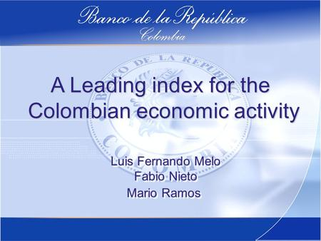 A Leading index for the Colombian economic activity Colombian economic activity Luis Fernando Melo Fabio Nieto Mario Ramos Luis Fernando Melo Fabio Nieto.