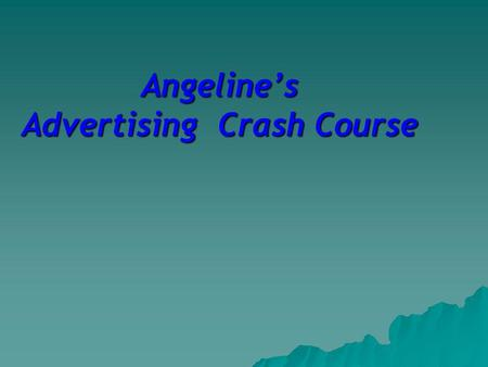 Angelines Advertising Crash Course. Advertising is of the very essence of democracy. An election goes on every minute of across the counters of hundreds.