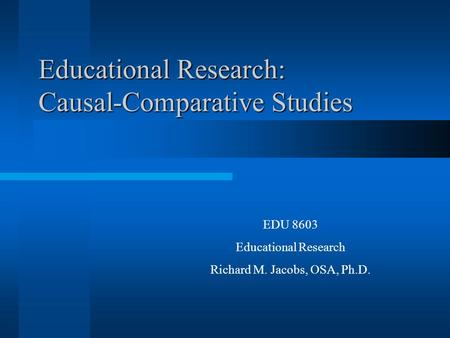 Educational Research: Causal-Comparative Studies EDU 8603 Educational Research Richard M. Jacobs, OSA, Ph.D.