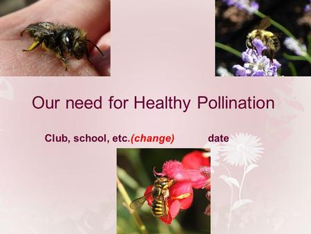 Our need for Healthy Pollination Club, school, etc.(change)date.