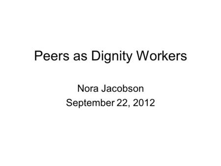 Peers as Dignity Workers Nora Jacobson September 22, 2012.