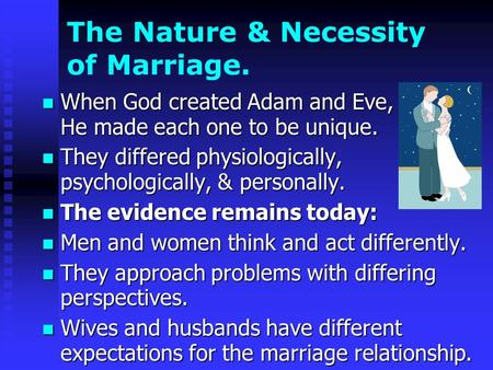 The Nature & Necessity of Marriage. When God created Adam and Eve, He made each one to be unique. When God created Adam and Eve, He made each one to be.