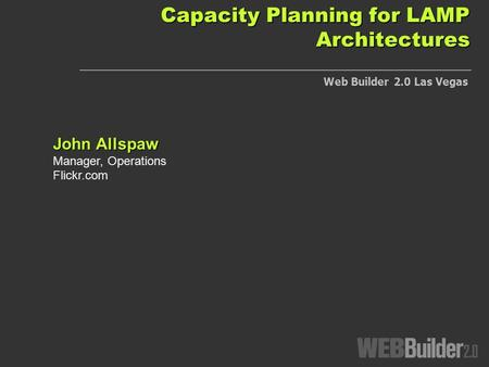 Capacity Planning for LAMP Architectures John Allspaw Manager, Operations Flickr.com Web Builder 2.0 Las Vegas.