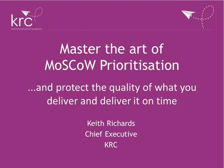 Master the art of MoSCoW Prioritisation Keith Richards Chief Executive KRC...and protect the quality of what you deliver and deliver it on time.