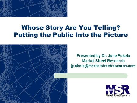 Whose Story Are You Telling? Putting the Public Into the Picture Presented by Dr. Julie Pokela Market Street Research