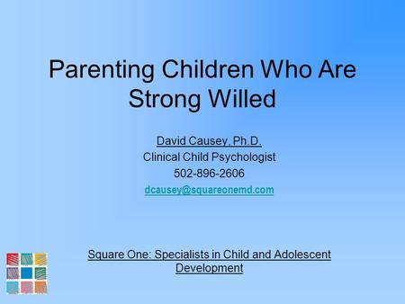 Parenting Children Who Are Strong Willed David Causey, Ph.D. Clinical Child Psychologist 502-896-2606 Square One: Specialists in.