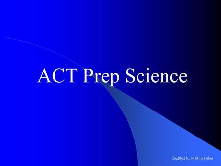ACT Prep Science Credited to: Kristine Fisher ACT Prep Science Test 35 minutes 40 questions 7 passages.