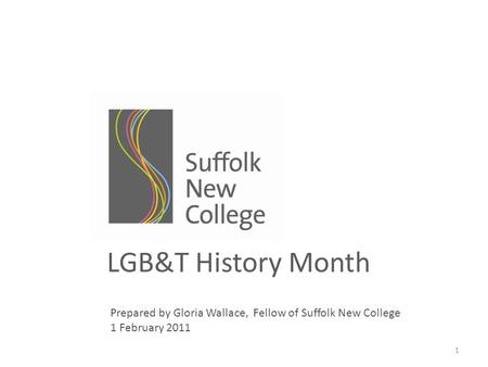 1 LGB&T History Month Prepared by Gloria Wallace, Fellow of Suffolk New College 1 February 2011.