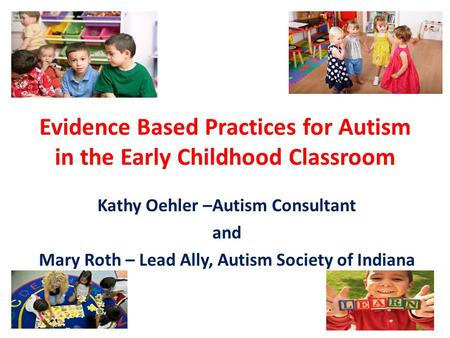 Evidence Based Practices for Autism in the Early Childhood Classroom Kathy Oehler –Autism Consultant and Mary Roth – Lead Ally, Autism Society of Indiana.