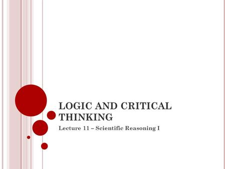 LOGIC AND CRITICAL THINKING Lecture 11 – Scientific Reasoning I.