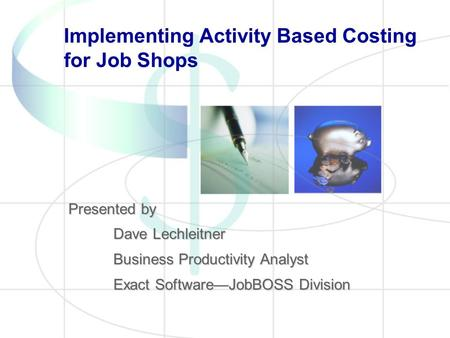 Implementing Activity Based Costing for Job Shops Presented by Dave Lechleitner Business Productivity Analyst Exact SoftwareJobBOSS Division.