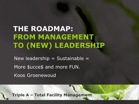 Triple A – Total Facility Management THE ROADMAP: FROM MANAGEMENT TO (NEW) LEADERSHIP New leadership = Sustainable = More $ucce$ and more FUN. Koos Groenewoud.