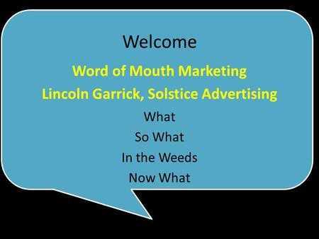 What So What In the Weeds Now What Word of Mouth Marketing Lincoln Garrick, Solstice Advertising Welcome.