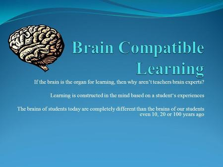 If the brain is the organ for learning, then why arent teachers brain experts? Learning is constructed in the mind based on a students experiences The.
