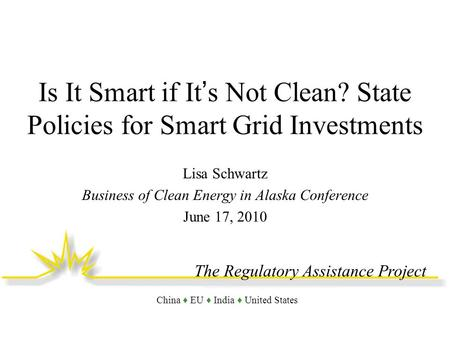 The Regulatory Assistance Project China EU India United States Is It Smart if Its Not Clean? State Policies for Smart Grid Investments Lisa Schwartz Business.