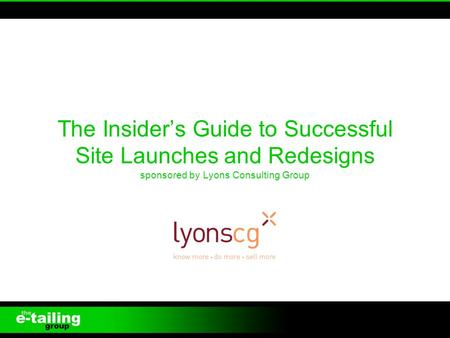 The Insiders Guide to Successful Site Launches and Redesigns sponsored by Lyons Consulting Group 1.