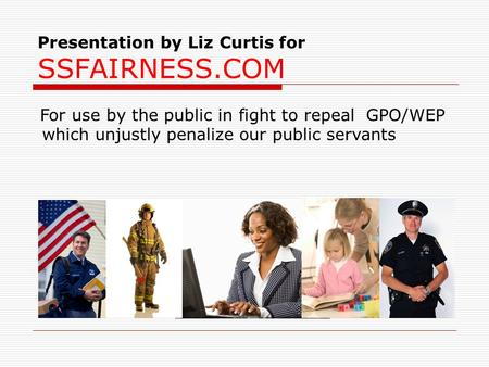 Presentation by Liz Curtis for SSFAIRNESS.COM For use by the public in fight to repeal GPO/WEP which unjustly penalize our public servants.