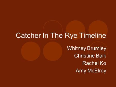 Catcher In The Rye Timeline Whitney Brumley Christine Baik Rachel Ko Amy McElroy.