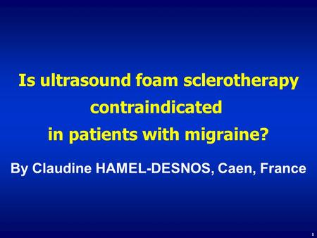 Is ultrasound foam sclerotherapy contraindicated in patients with migraine? By Claudine HAMEL-DESNOS, Caen, France 1.