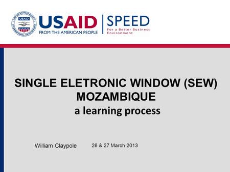 SINGLE ELETRONIC WINDOW (SEW) MOZAMBIQUE a learning process 26 & 27 March 2013 William Claypole.