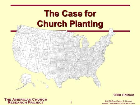 The American Church Research Project © 2008 by David T. Olson www.TheAmericanChurch.org 1 The Case for Church Planting 2008 Edition.