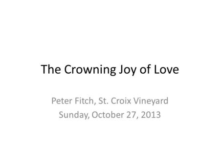 The Crowning Joy of Love Peter Fitch, St. Croix Vineyard Sunday, October 27, 2013.