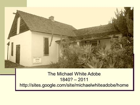 The Michael White Adobe 1840? – 2011