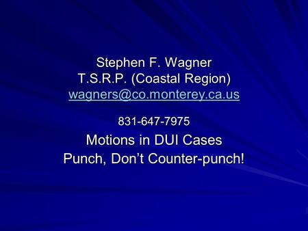 Motions In DUI Cases Stephen F. Wagner T.S.R.P. (Coastal Region) 831-647-7975 Stephen F. Wagner T.S.R.P. (Coastal Region)