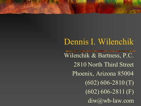 Dennis I. Wilenchik Wilenchik & Bartness, P.C. 2810 North Third Street Phoenix, Arizona 85004 (602) 606-2810 (T) (602) 606-2811 (F)