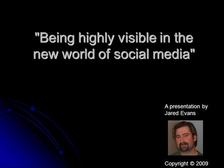 Being highly visible in the new world of social media A presentation by Jared Evans Copyright © 2009.