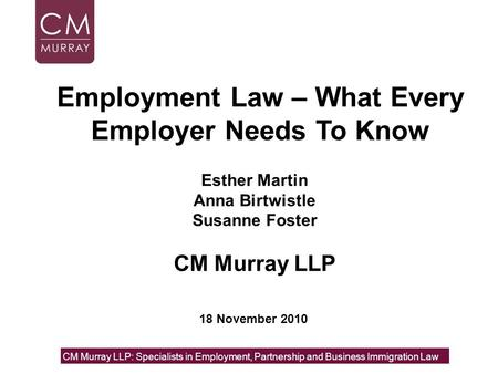 Esther Martin Anna Birtwistle Susanne Foster CM Murray LLP CM Murray LLP: Specialists in Employment, Partnership and Business Immigration Law 18 November.