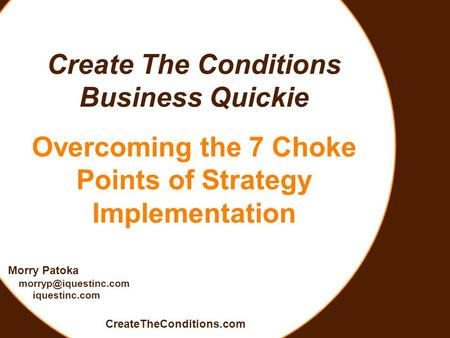 Create The Conditions Business Quickie Overcoming the 7 Choke Points of Strategy Implementation Morry Patoka iquestinc.com CreateTheConditions.com.