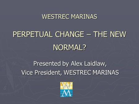 WESTREC MARINAS PERPETUAL CHANGE – THE NEW NORMAL? Presented by Alex Laidlaw, Vice President, WESTREC MARINAS.