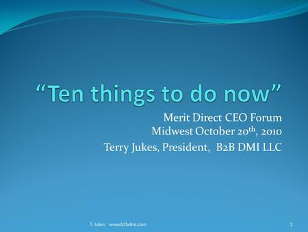 Merit Direct CEO Forum Midwest October 20 th, 2010 Terry Jukes, President, B2B DMI LLC T. Jukes www.b2bdmi.com1.